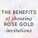 Rose Gold Invitations the benefits of choosing rose gold invitations